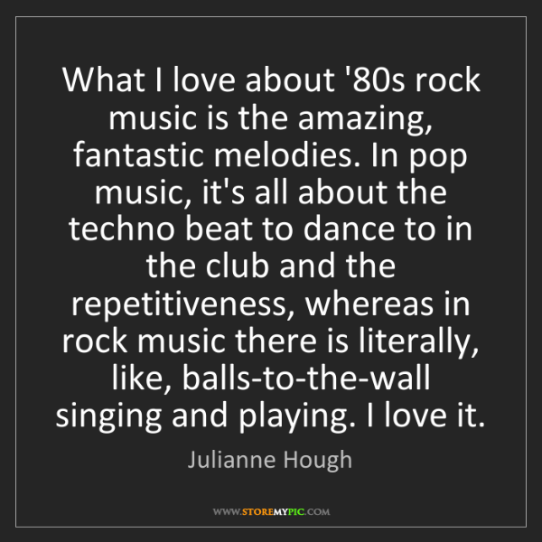 Julianne Hough: What I love about '80s rock music is the amazing, fantastic...