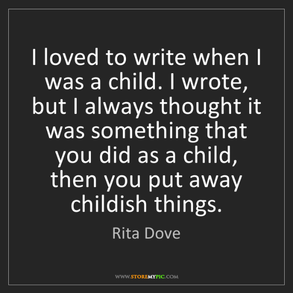 Rita Dove: I loved to write when I was a child. I wrote, but I always...