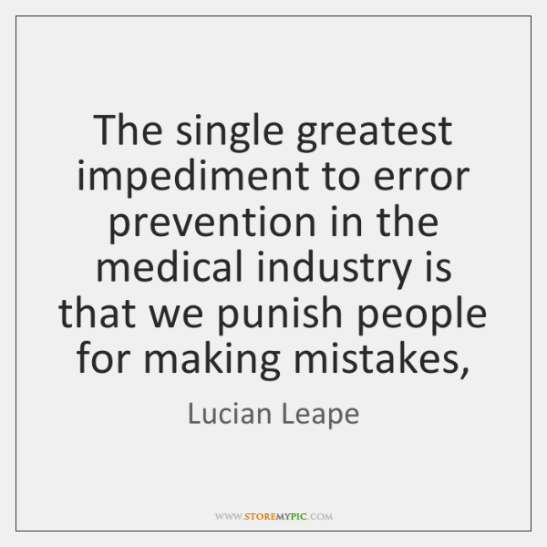 The single greatest impediment to error prevention in the medical industry is ...