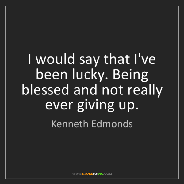 Kenneth Edmonds: I would say that I've been lucky. Being blessed and not...