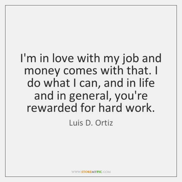 I'm in love with my job and money comes with that. I ...