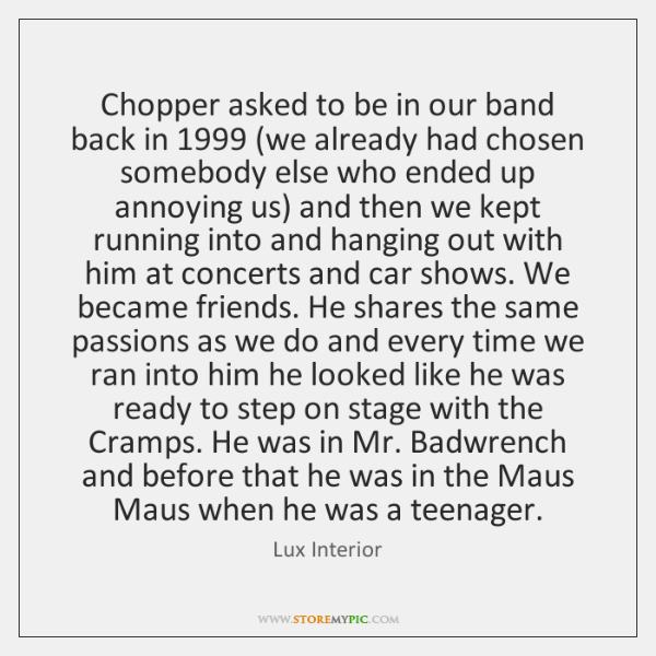 Chopper asked to be in our band back in 1999 (we already had ...