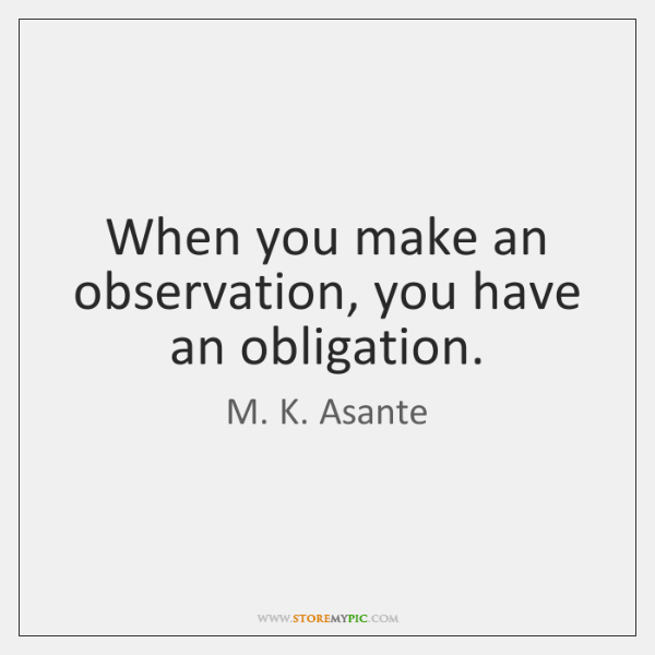 When you make an observation, you have an obligation.