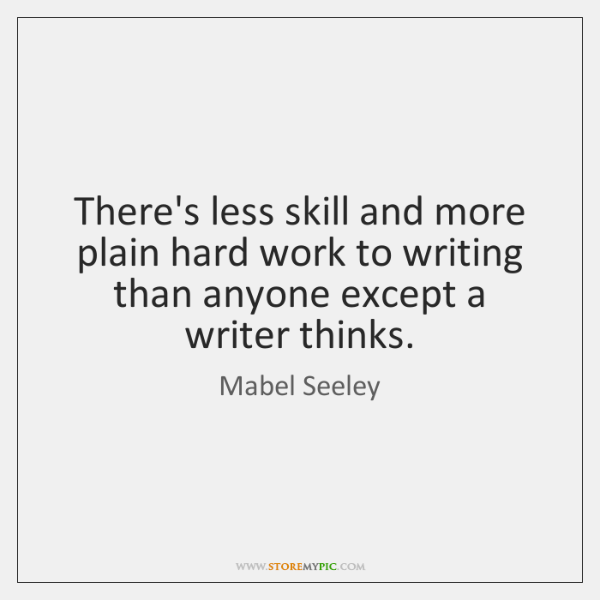 There's less skill and more plain hard work to writing than anyone ...