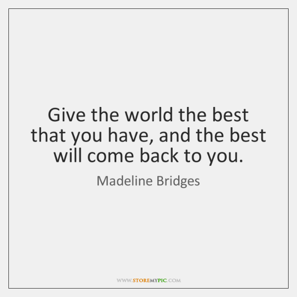 Give the world the best that you have, and the best will ...