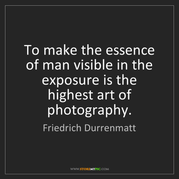Friedrich Durrenmatt: To make the essence of man visible in the exposure is...