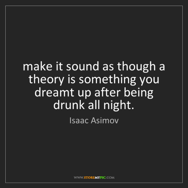 Isaac Asimov: make it sound as though a theory is something you dreamt...