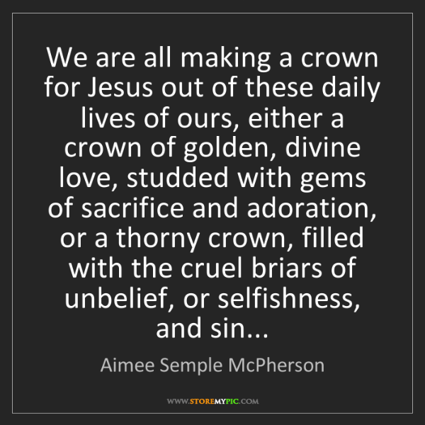 Aimee Semple McPherson: We are all making a crown for Jesus out of these daily...