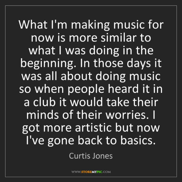 Curtis Jones: What I'm making music for now is more similar to what...