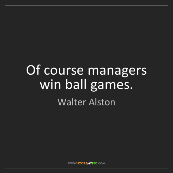 Walter Alston: Of course managers win ball games.