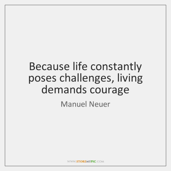 Because life constantly poses challenges, living demands courage