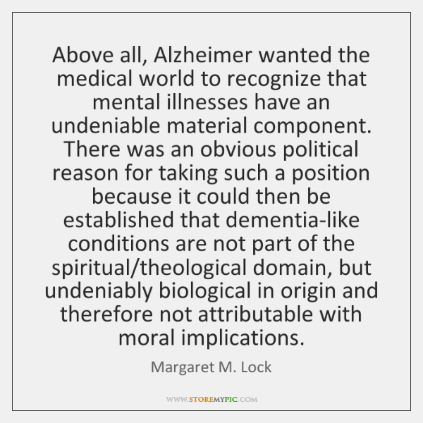 Above all, Alzheimer wanted the medical world to recognize that mental illnesses ...