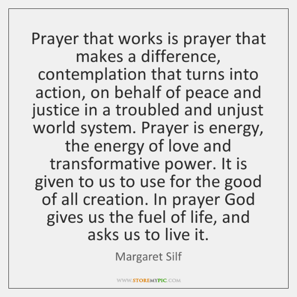 Prayer that works is prayer that makes a difference, contemplation that turns ...
