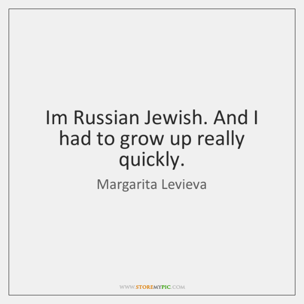 Im Russian Jewish. And I had to grow up really quickly.