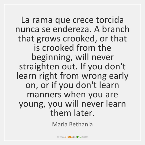 La rama que crece torcida nunca se endereza. A branch that grows ...