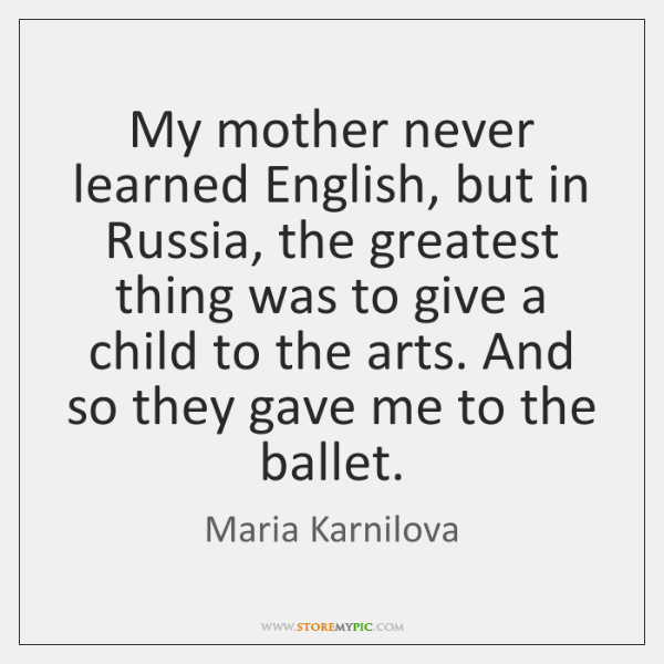 My mother never learned English, but in Russia, the greatest thing was ...