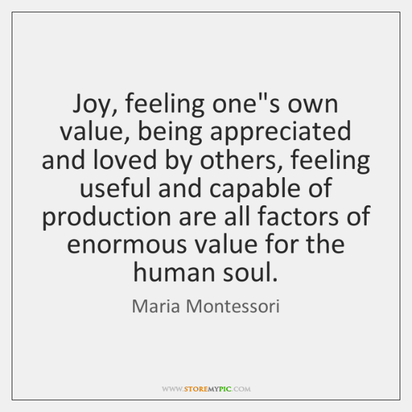 Joy, feeling one's own value, being appreciated and loved by others, feeling ...