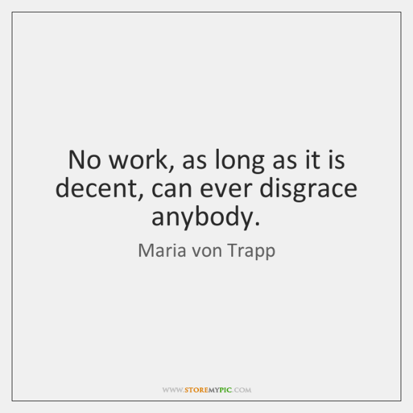 No work, as long as it is decent, can ever disgrace anybody.