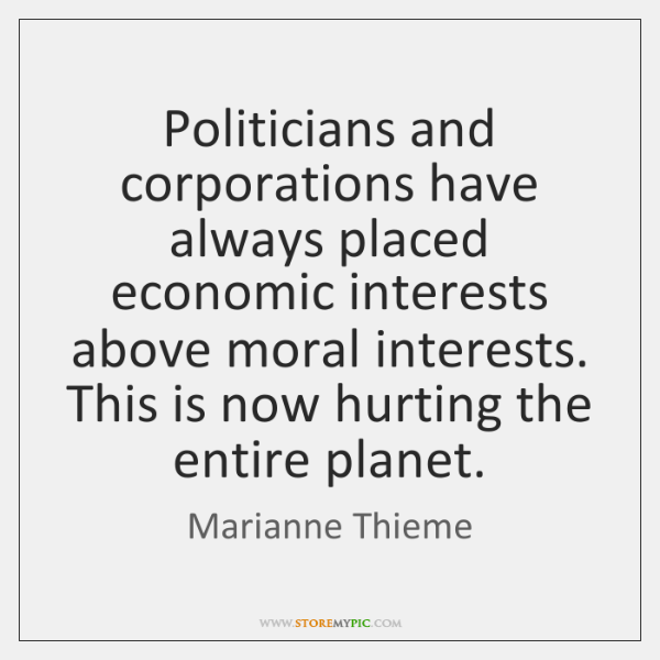 Politicians and corporations have always placed economic interests above moral interests. This ...