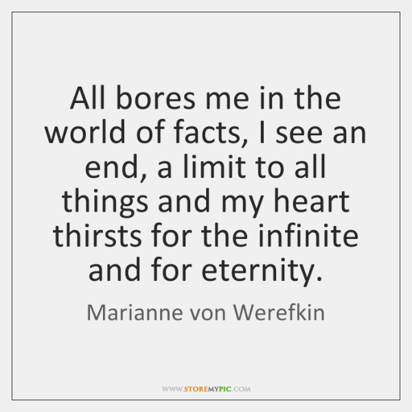All bores me in the world of facts, I see an end, ...