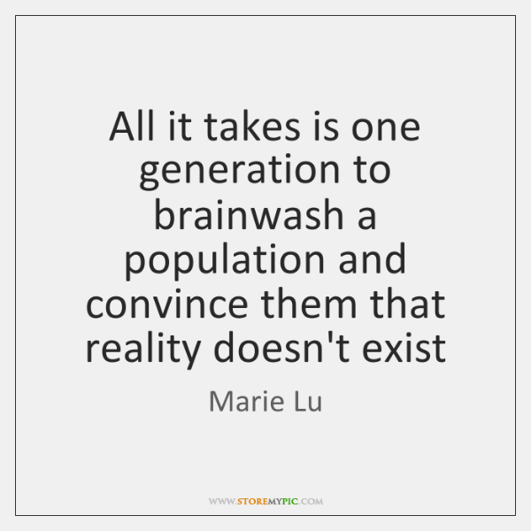 All it takes is one generation to brainwash a population and convince ...