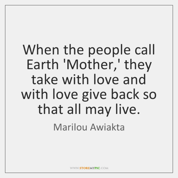When the people call Earth 'Mother,' they take with love and ...