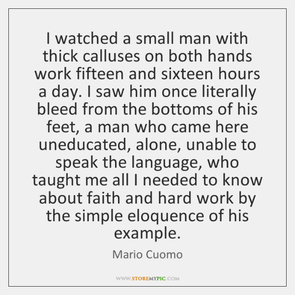 I watched a small man with thick calluses on both hands work ...
