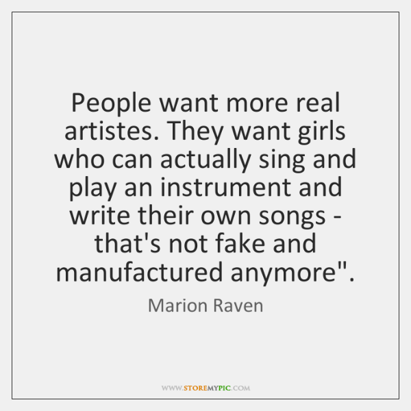 People want more real artistes. They want girls who can actually sing ...