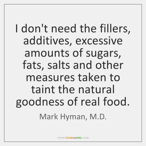 I don't need the fillers, additives, excessive amounts of sugars, fats, salts ...