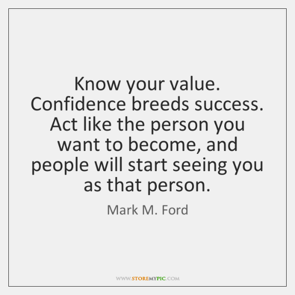 Know your value. Confidence breeds success. Act like the person you want ...
