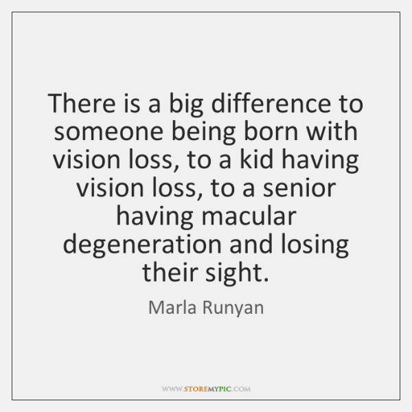 There is a big difference to someone being born with vision loss, ...