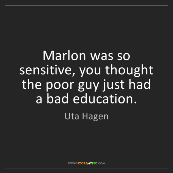 Uta Hagen: Marlon was so sensitive, you thought the poor guy just...