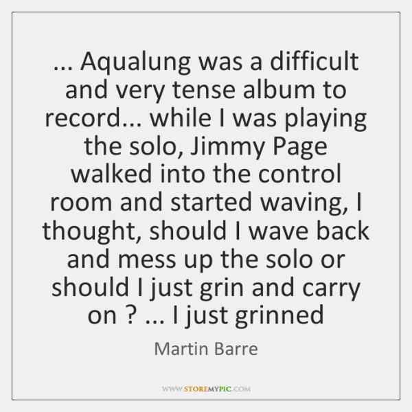 ... Aqualung was a difficult and very tense album to record... while I ...