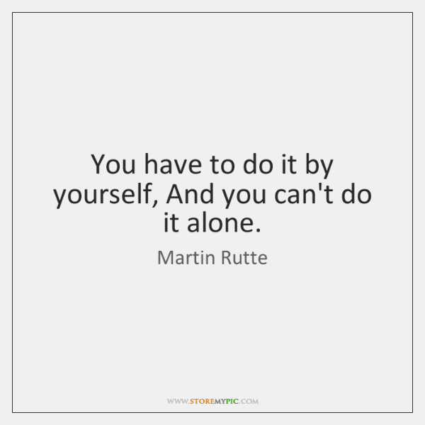 You have to do it by yourself, And you can't do it ...