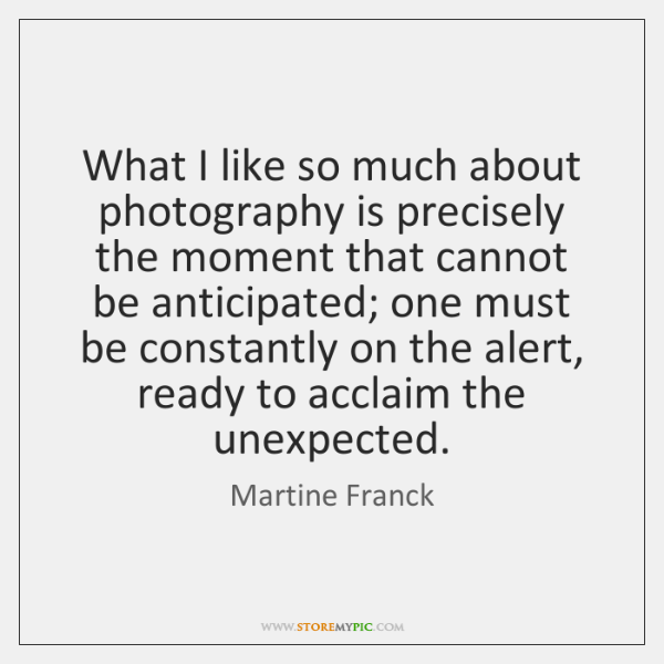 What I like so much about photography is precisely the moment that ...