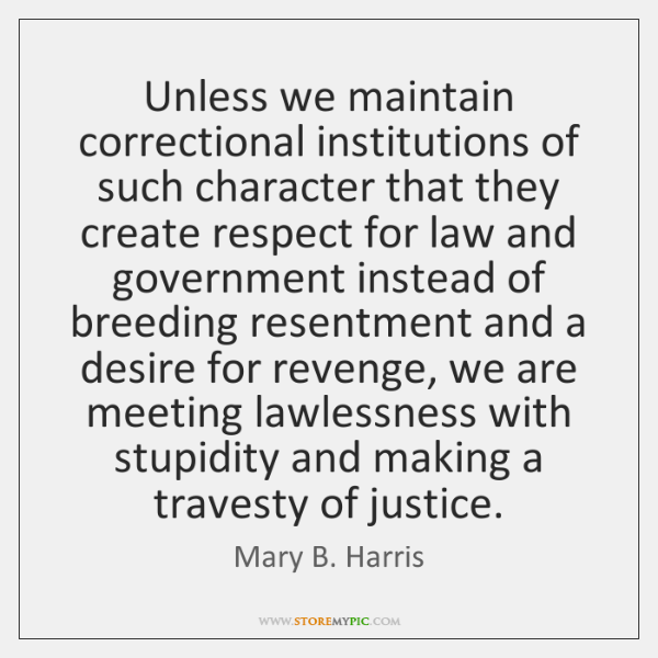 Unless we maintain correctional institutions of such character that they create respect ...