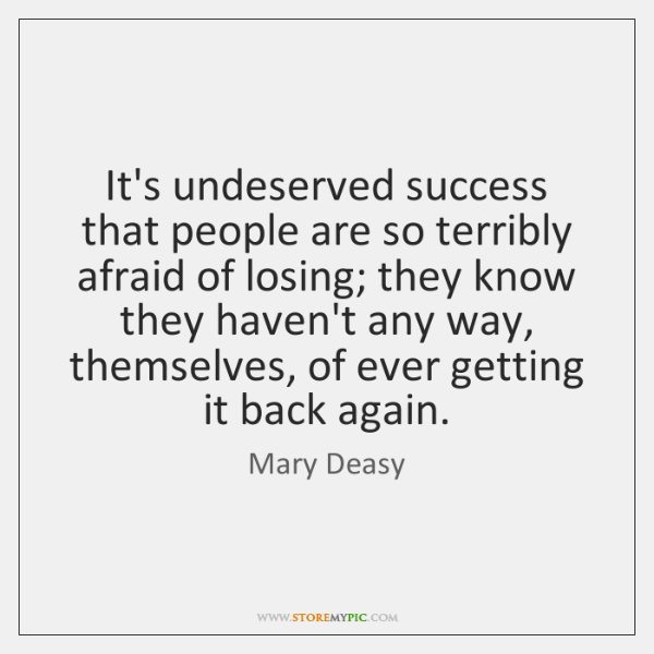It's undeserved success that people are so terribly afraid of losing; they ...