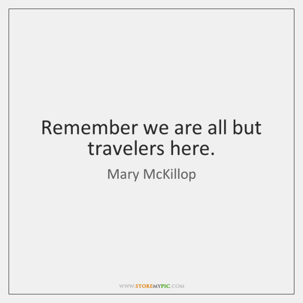 Remember we are all but travelers here.