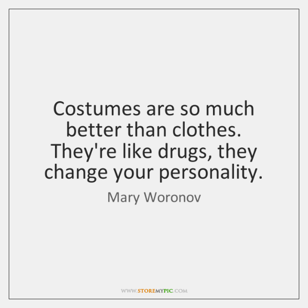 Costumes are so much better than clothes. They're like drugs, they change ...