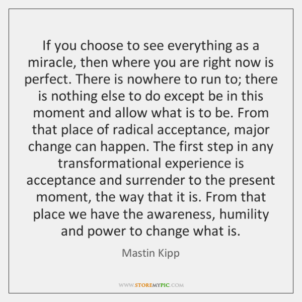 If you choose to see everything as a miracle, then where you ...