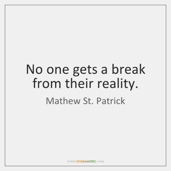 No one gets a break from their reality.