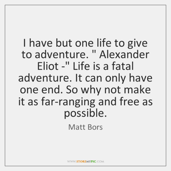 I have but one life to give to adventure.