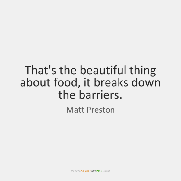 That's the beautiful thing about food, it breaks down the barriers.