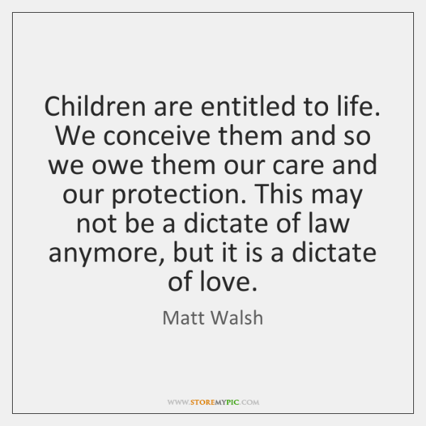 Children are entitled to life. We conceive them and so we owe ...