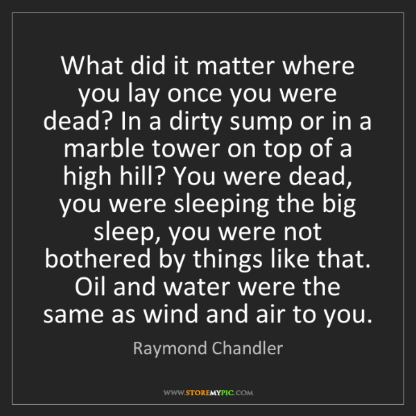 Raymond Chandler: What did it matter where you lay once you were dead?...