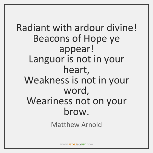 Radiant with ardour divine!   Beacons of Hope ye appear!   Languor is not ...