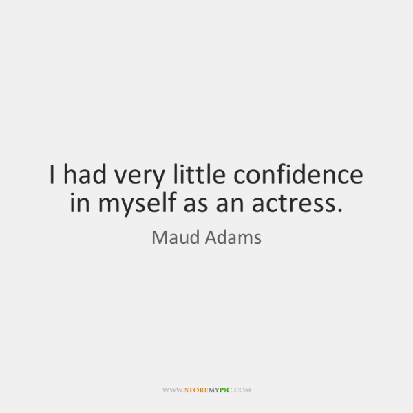 I had very little confidence in myself as an actress.
