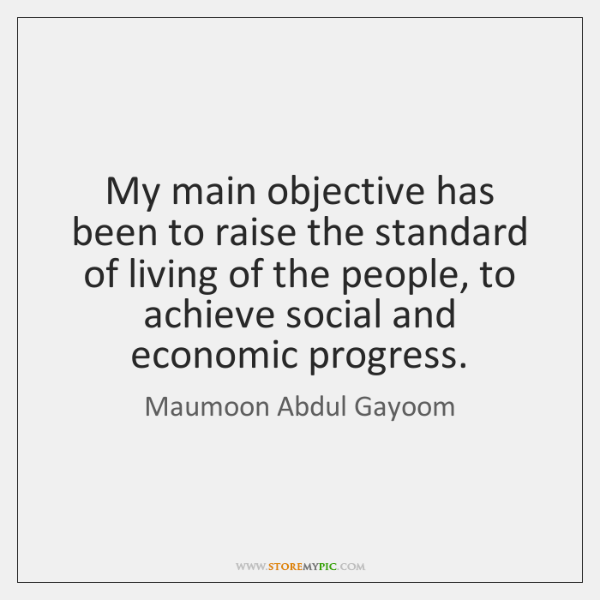 My main objective has been to raise the standard of living of ...