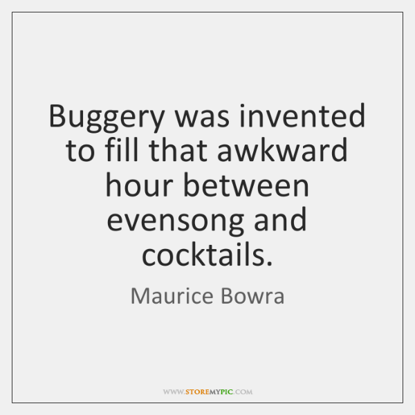 Buggery was invented to fill that awkward hour between evensong and cocktails.