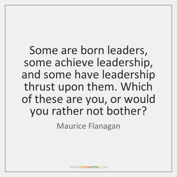 Some are born leaders, some achieve leadership, and some have leadership thrust ...